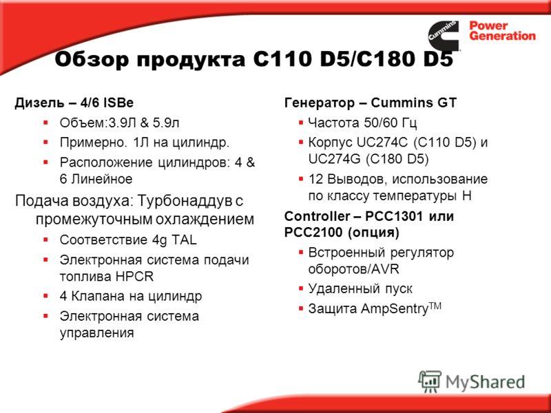 Обзор продукта C110 D5/C180 D5 Дизель – 4/6 ISBe Объем:3.9Л & 5.9л Примерно. 1Л на цилиндр. Расположение цилиндров: 4 & 6 Линейное Подача воздуха: Турбонаддув с промежуточным охлаждением Соответствие 4g TAL Электронная система подачи топлива HPCR 4 К
