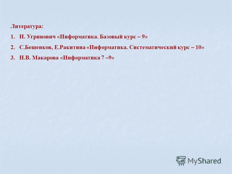 Литература: 1.Н. Угринович «Информатика. Базовый курс – 9» 2.С.Бешенков, Е.Ракитина «Информатика. Систематический курс – 10» 3.Н.В. Макарова «Информатика 7 –9»