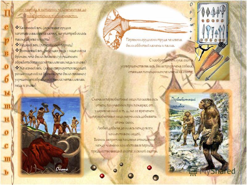 период в истории человечества до изобретения письменности. Каменный век. (основные орудия изготавливались из камня, но употреблялось также дерево и кость) Медный век. (переходный период) Бронзовый век. (ведущая роль - изделия из бронзы, что было связ