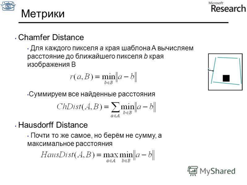 Метрики Сhamfer Distance Для каждого пикселя a края шаблона A вычисляем расстояние до ближайшего пикселя b края изображения B Суммируем все найденные расстояния Hausdorff Distance Почти то же самое, но берём не сумму, а максимальное расстояния