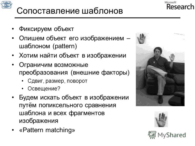 Сопоставление шаблонов Фиксируем объект Опишем объект его изображением – шаблоном (pattern) Хотим найти объект в изображении Ограничим возможные преобразования (внешние факторы) Сдвиг, размер, поворот Освещение? Будем искать объект в изображении путё