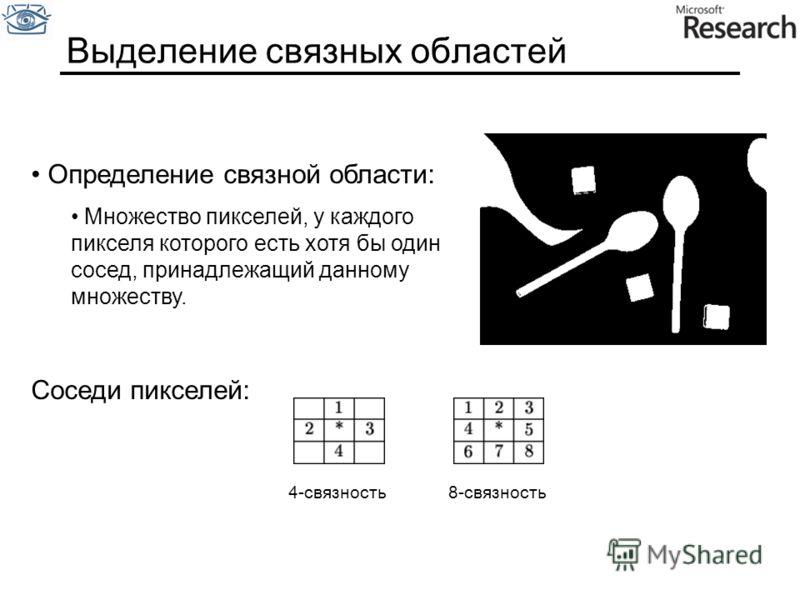 Выделение связных областей Определение связной области: Множество пикселей, у каждого пикселя которого есть хотя бы один сосед, принадлежащий данному множеству. Соседи пикселей: 4-связность8-связность