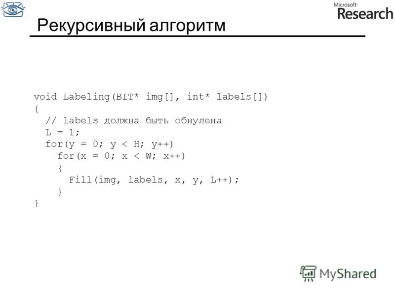 Рекурсивный алгоритм void Labeling(BIT* img[], int* labels[]) { // labels должна быть обнулена L = 1; for(y = 0; y < H; y++) for(x = 0; x < W; x++) { Fill(img, labels, x, y, L++); }