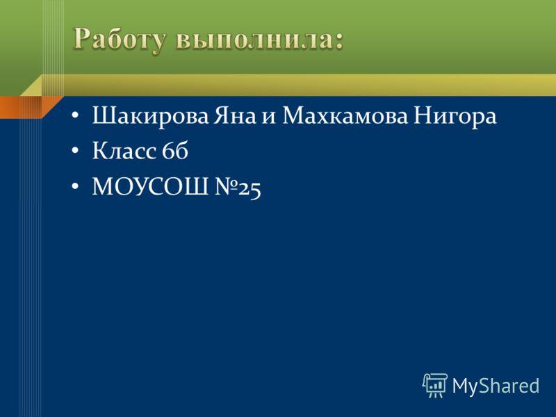 Шакирова Яна и Махкамова Нигора Класс 6б МОУСОШ 25