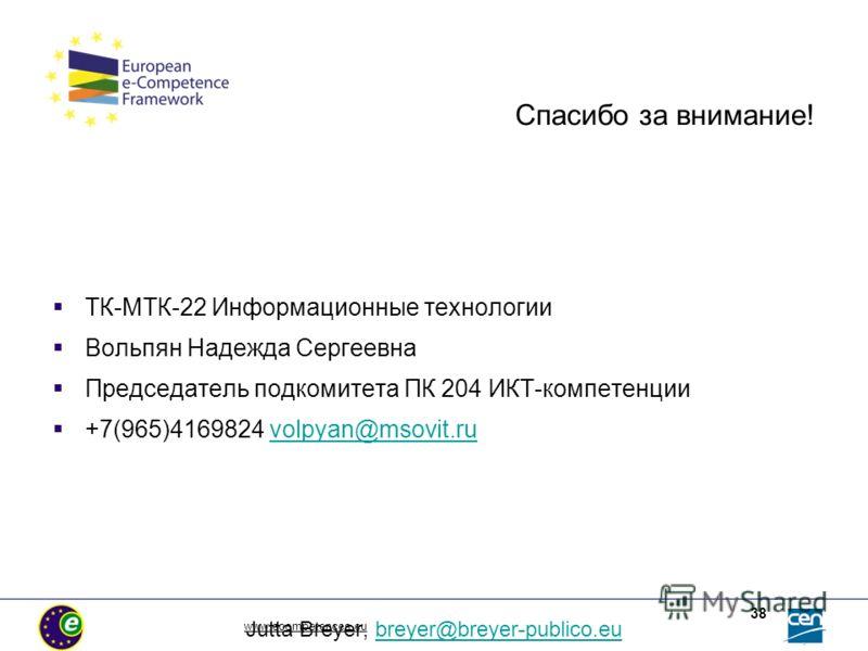 www.ecompetences.eu 38 Спасибо за внимание! ТК-МТК-22 Информационные технологии Вольпян Надежда Сергеевна Председатель подкомитета ПК 204 ИКТ-компетенции +7(965)4169824 volpyan@msovit.ruvolpyan@msovit.ru Jutta Breyer, breyer@breyer-publico.eubreyer@b