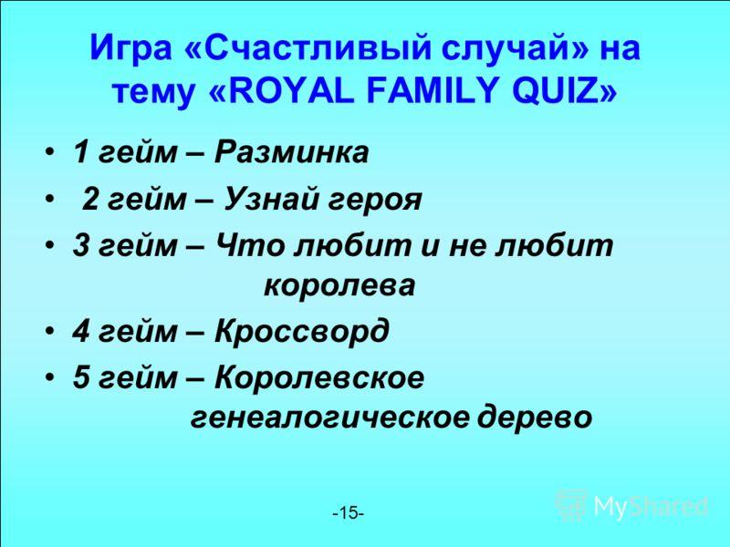Игра «Счастливый случай» на тему «ROYAL FAMILY QUIZ» 1 гейм – Разминка 2 гейм – Узнай героя 3 гейм – Что любит и не любит королева 4 гейм – Кроссворд 5 гейм – Королевское генеалогическое дерево -15-