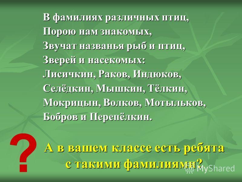 В фамилиях различных птиц, Порою нам знакомых, Звучат названья рыб и птиц, Зверей и насекомых: Лисичкин, Раков, Индюков, Селёдкин, Мышкин, Тёлкин, Мокрицын, Волков, Мотыльков, Бобров и Перепёлкин. А в вашем классе есть ребята с такими фамилиями?