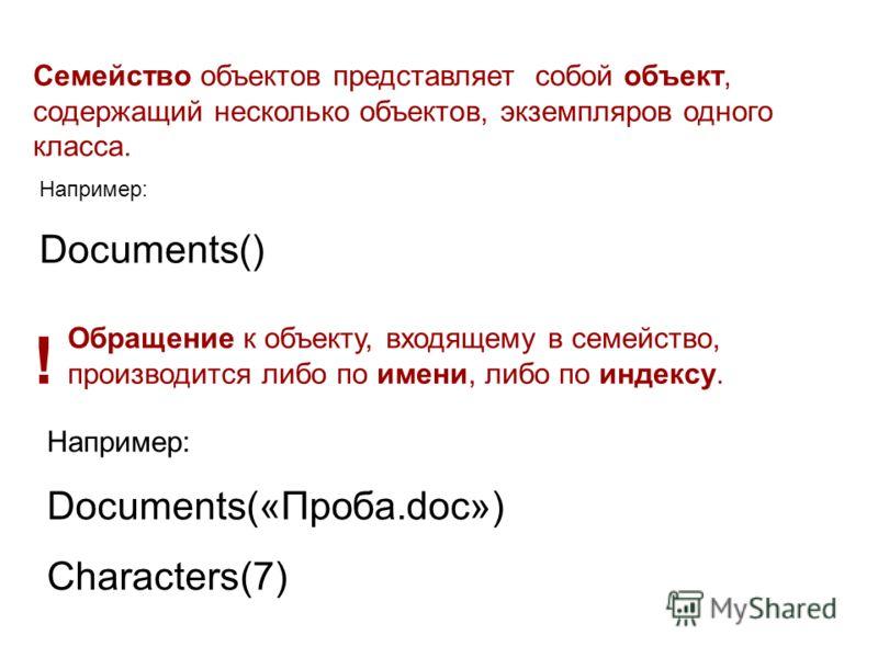 Семейство объектов представляет собой объект, содержащий несколько объектов, экземпляров одного класса. Например: Documents() Обращение к объекту, входящему в семейство, производится либо по имени, либо по индексу. ! Например: Documents(«Проба.doc»)