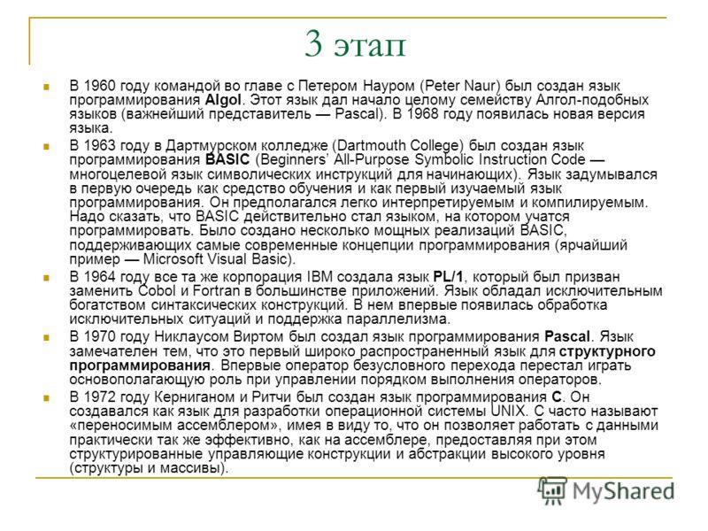 3 этап В 1960 году командой во главе с Петером Науром (Peter Naur) был создан язык программирования Algol. Этот язык дал начало целому семейству Алгол-подобных языков (важнейший представитель Pascal). В 1968 году появилась новая версия языка. В 1963