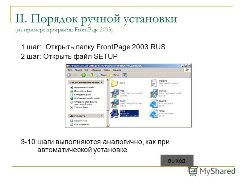 II. Порядок ручной установки (на примере программы FrontPage 2003) 1 шаг:Открыть папку FrontPage 2003.RUS 2 шаг: Открыть файл SETUP 3-10 шаги выполняются аналогично, как при автоматической установке выход