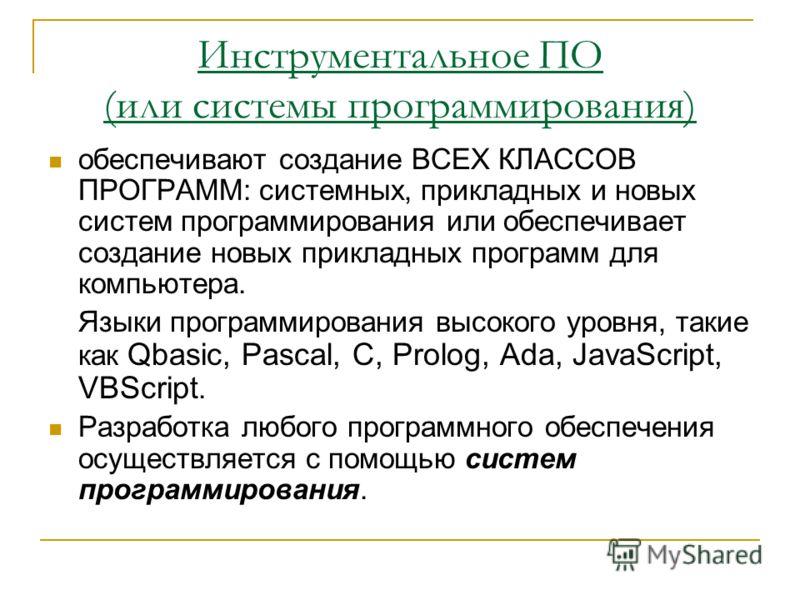 Инструментальное ПО (или системы программирования) обеспечивают создание ВСЕХ КЛАССОВ ПРОГРАММ: системных, прикладных и новых систем программирования или обеспечивает создание новых прикладных программ для компьютера. Языки программирования высокого