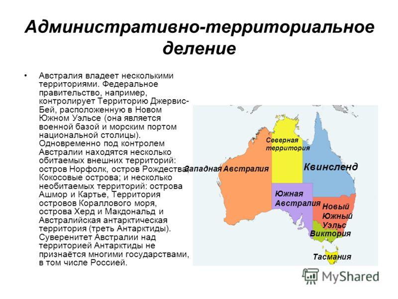 Административно-территориальное деление Австралия владеет несколькими территориями. Федеральное правительство, например, контролирует Территорию Джервис- Бей, расположенную в Новом Южном Уэльсе (она является военной базой и морским портом национально