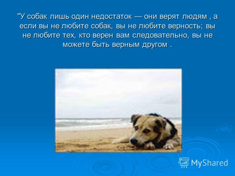 У собак лишь один недостаток они верят людям, а если вы не любите собак, вы не любите верность; вы не любите тех, кто верен вам следовательно, вы не можете быть верным другом.