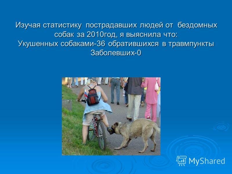 Изучая статистику пострадавших людей от бездомных собак за 2010год, я выяснила что: Укушенных собаками-36 обратившихся в травмпункты Заболевших-0