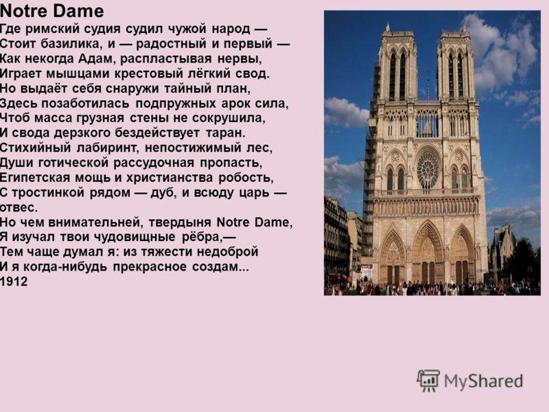 Notre Dame Где римский судия судил чужой народ Стоит базилика, и радостный и первый Как некогда Адам, распластывая нервы, Играет мышцами крестовый лёгкий свод. Но выдаёт себя снаружи тайный план, Здесь позаботилась подпружных арок сила, Чтоб масса гр