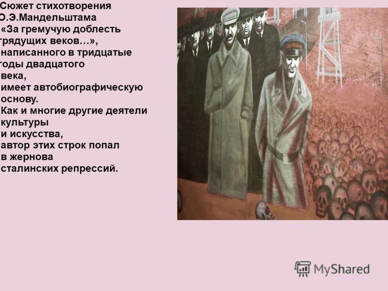 Сюжет стихотворения О.Э.Мандельштама «За гремучую доблесть грядущих веков…», написанного в тридцатые годы двадцатого века, имеет автобиографическую основу. Как и многие другие деятели культуры и искусства, автор этих строк попал в жернова сталинских