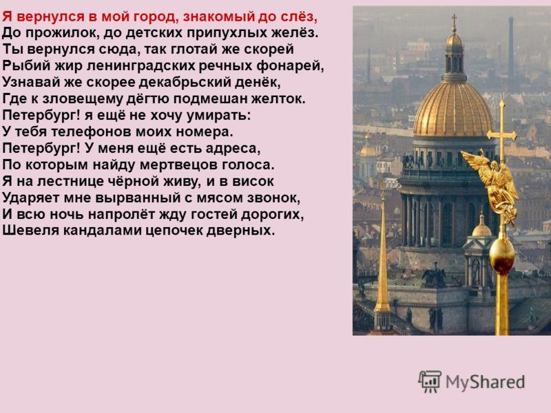 Я вернулся в мой город, знакомый до слёз, До прожилок, до детских припухлых желёз. Ты вернулся сюда, так глотай же скорей Рыбий жир ленинградских речных фонарей, Узнавай же скорее декабрьский денёк, Где к зловещему дёгтю подмешан желток. Петербург! я