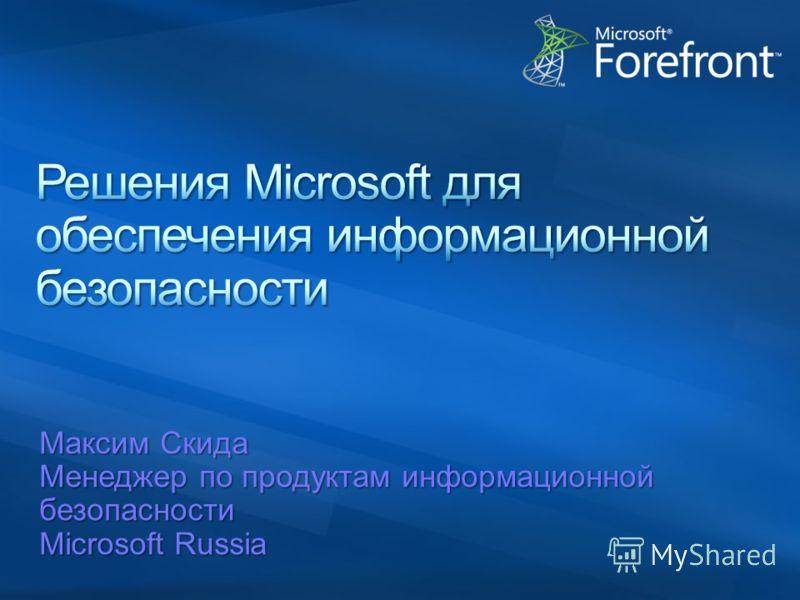 Максим Скида Менеджер по продуктам информационной безопасности Microsoft Russia