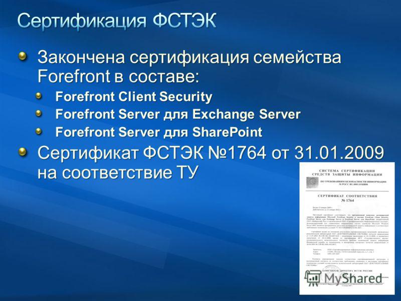Закончена сертификация семейства Forefront в составе: Forefront Client Security Forefront Server для Exchange Server Forefront Server для SharePoint Сертификат ФСТЭК 1764 от 31.01.2009 на соответствие ТУ