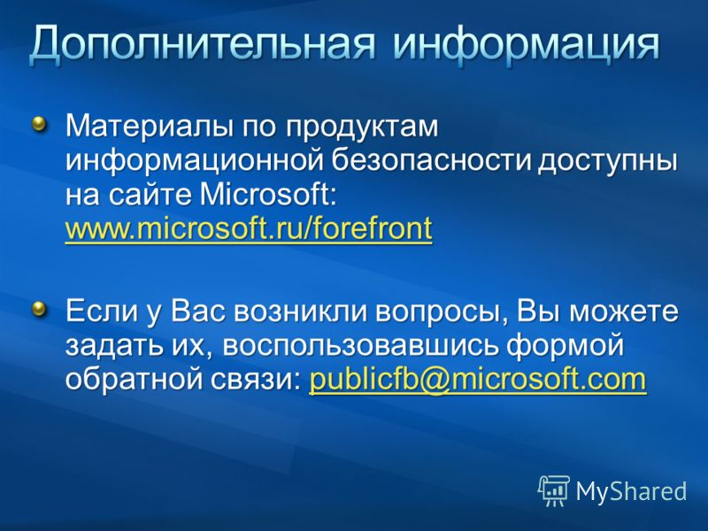 Материалы по продуктам информационной безопасности доступны на сайте Microsoft: www.microsoft.ru/forefront www.microsoft.ru/forefront Если у Вас возникли вопросы, Вы можете задать их, воспользовавшись формой обратной связи: publicfb@microsoft.com pub