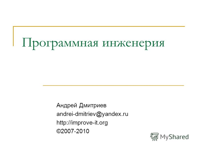 Программная инженерия Андрей Дмитриев andrei-dmitriev@yandex.ru http://improve-it.org ©2007-2010