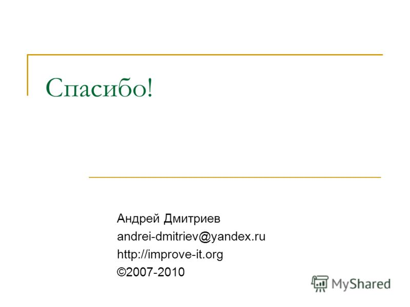 Спасибо! Андрей Дмитриев andrei-dmitriev@yandex.ru http://improve-it.org ©2007-2010
