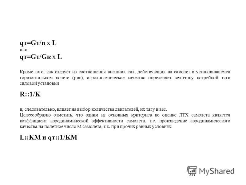 qт=Gт/n x L или qт=Gт/Gк x L Кроме того, как следует из соотношения внешних сил, действующих на самолет в установившемся горизонтальном полете (рис), аэродинамическое качество определяет величину потребной тяги силовой установки R::1/K и, следователь