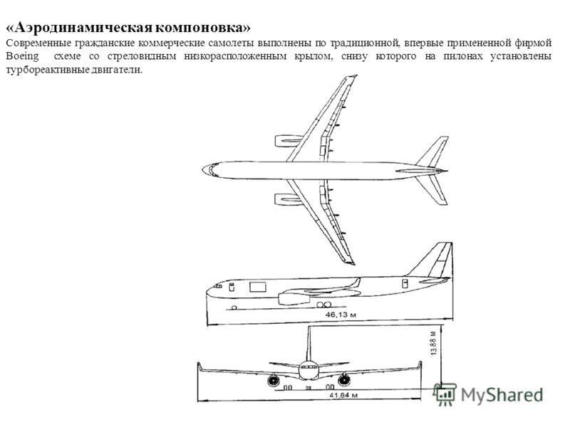«Аэродинамическая компоновка» Современные гражданские коммерческие самолеты выполнены по традиционной, впервые примененной фирмой Boeing схеме со стреловидным низкорасположенным крылом, снизу которого на пилонах установлены турбореактивные двигатели.