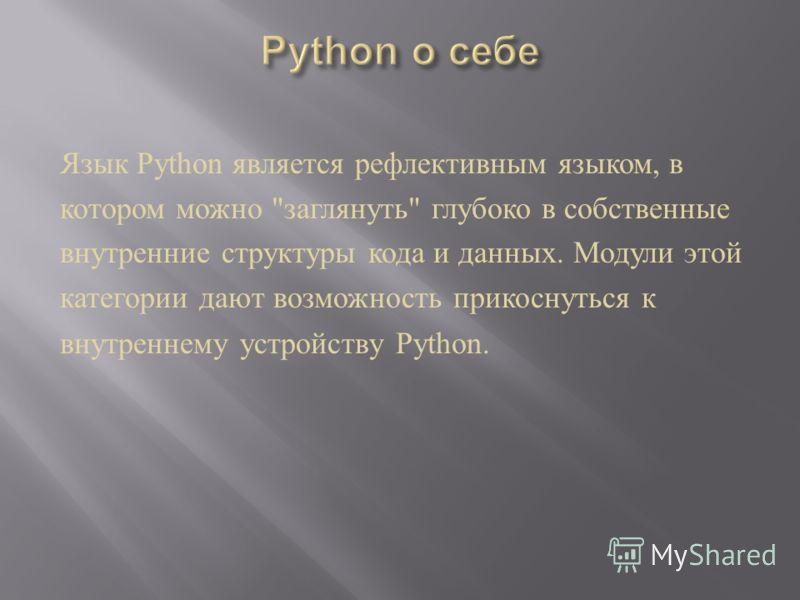 Язык Python является рефлективным языком, в котором можно  заглянуть  глубоко в собственные внутренние структуры кода и данных. Модули этой категории дают возможность прикоснуться к внутреннему устройству Python.