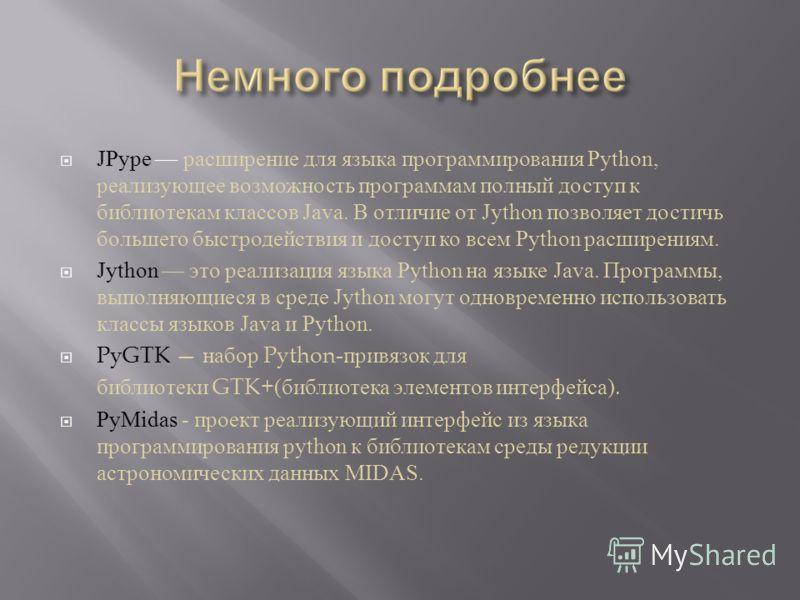 JPype расширение для языка программирования Python, реализующее возможность программам полный доступ к библиотекам классов Java. В отличие от Jython позволяет достичь большего быстродействия и доступ ко всем Python расширениям. Jython это реализация