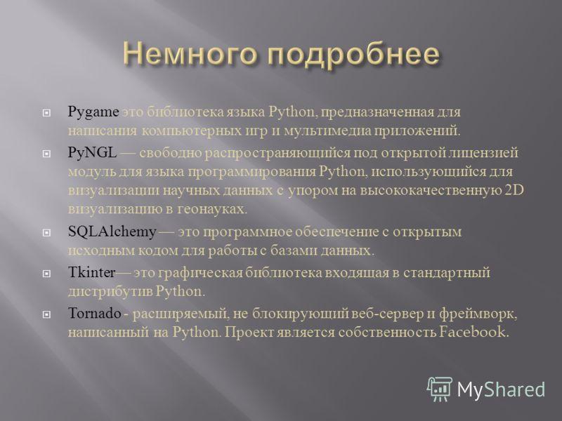 Pygame это библиотека языка Python, предназначенная для написания компьютерных игр и мультимедиа приложений. PyNGL свободно распространяющийся под открытой лицензией модуль для языка программирования Python, использующийся для визуализации научных да
