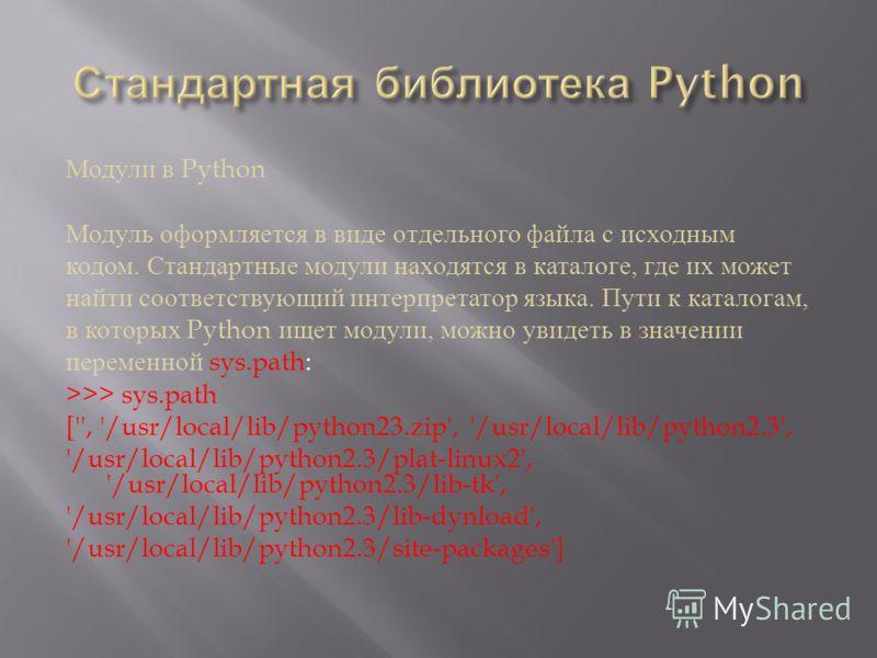 Модули в Python Модуль оформляется в виде отдельного файла с исходным кодом. Стандартные модули находятся в каталоге, где их может найти соответствующий интерпретатор языка. Пути к каталогам, в которых Python ищет модули, можно увидеть в значении пер