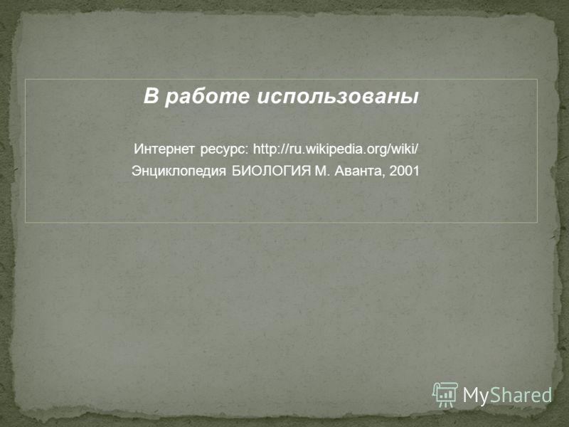 В работе использованы Интернет ресурс: http://ru.wikipedia.org/wiki/ Энциклопедия БИОЛОГИЯ М. Аванта, 2001