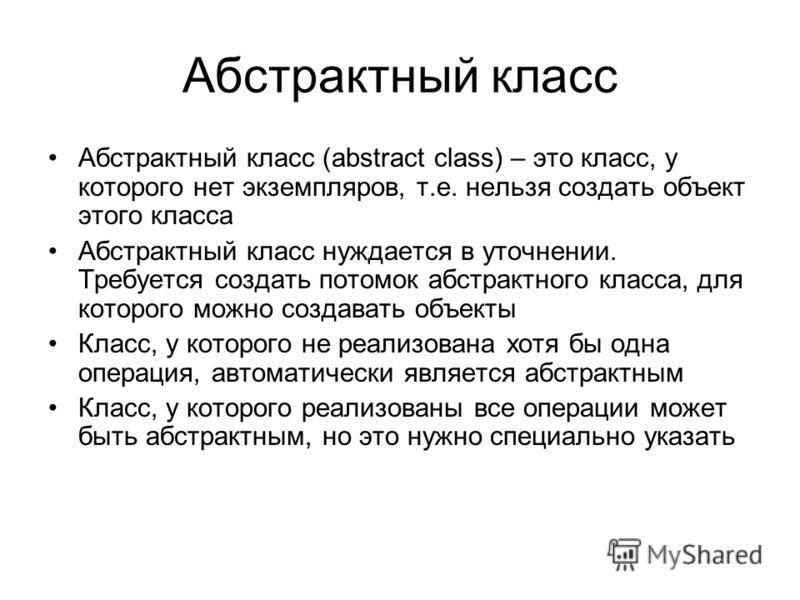 Абстрактный класс Абстрактный класс (abstract class) – это класс, у которого нет экземпляров, т.е. нельзя создать объект этого класса Абстрактный класс нуждается в уточнении. Требуется создать потомок абстрактного класса, для которого можно создавать