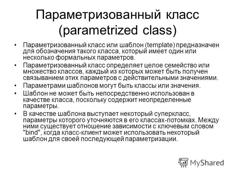 Параметризованный класс (parametrized class) Параметризованный класс или шаблон (template) предназначен для обозначения такого класса, который имеет один или несколько формальных параметров. Параметризованный класс определяет целое семейство или множ