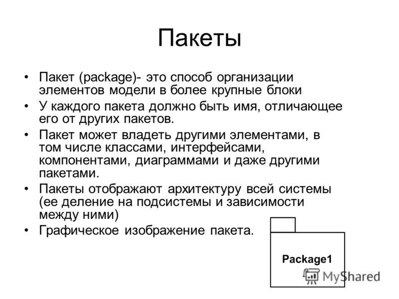 Пакеты Пакет (package)- это способ организации элементов модели в более крупные блоки У каждого пакета должно быть имя, отличающее его от других пакетов. Пакет может владеть другими элементами, в том числе классами, интерфейсами, компонентами, диагра