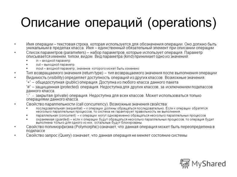 Описание операций (operations) Имя операции – текстовая строка, которая используется для обозначения операции. Оно должно быть уникальным в пределах класса. Имя – единственный обязательный элемент при описании операции Список параметров (parameters)