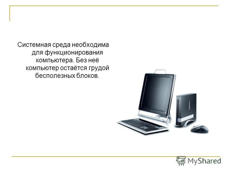 Системная среда необходима для функционирования компьютера. Без неё компьютер остаётся грудой бесполезных блоков.