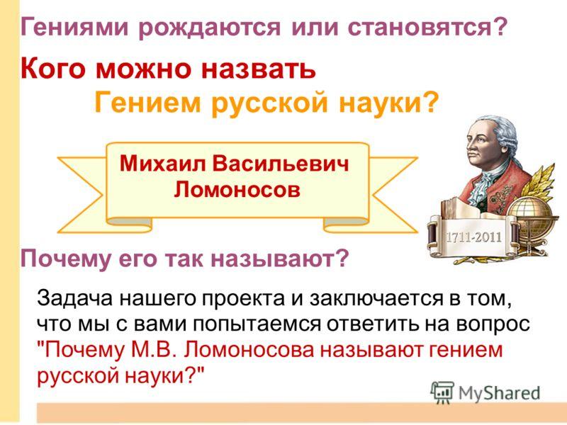 Михаил Васильевич Ломоносов Кого можно назвать Гением русской науки? Почему его так называют? Задача нашего проекта и заключается в том, что мы с вами попытаемся ответить на вопрос