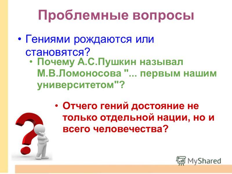 Проблемные вопросы Гениями рождаются или становятся? Почему А.С.Пушкин называл М.В.Ломоносова ... первым нашим университетом? Отчего гений достояние не только отдельной нации, но и всего человечества?