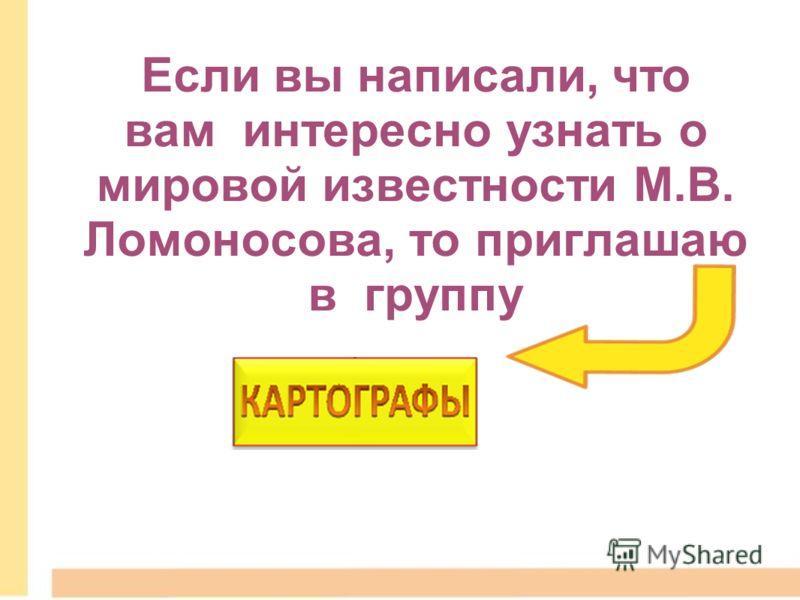 Если вы написали, что вам интересно узнать о мировой известности М.В. Ломоносова, то приглашаю в группу