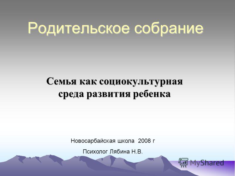 Родительское собрание Семья как социокультурная среда развития ребенка Новосарбайская школа 2008 г Психолог Лябина Н.В.