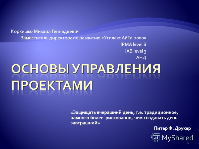 Коркишко Михаил Геннадьевич Заместитель директора по развитию «Утилекс АйТи 2000» IPMA level B IAB level 3 АНД 1 «Защищать вчерашний день, т.е. традиционное, намного более рискованно, чем создавать день завтрашний» Питер Ф. Друкер