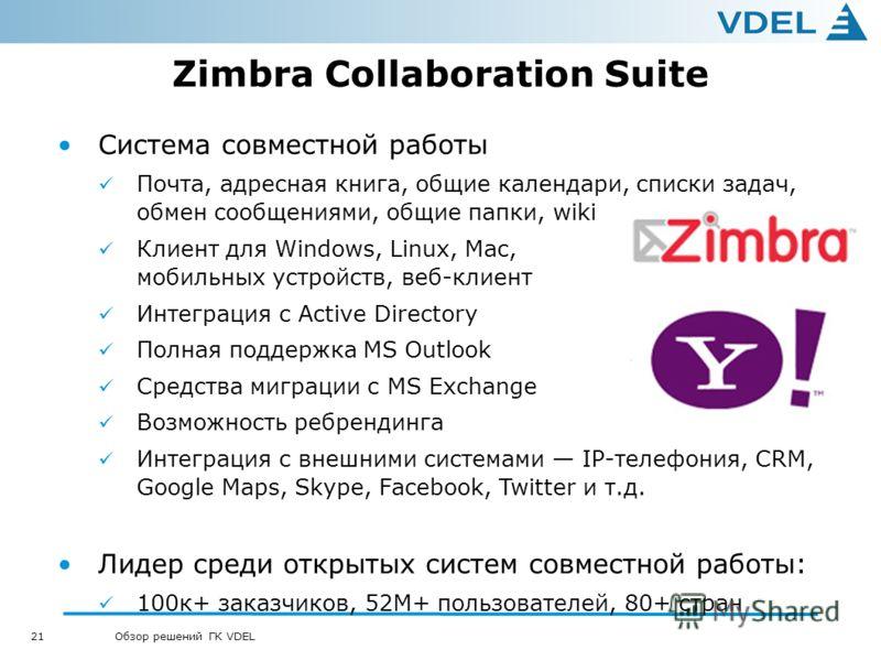 21 Обзор решений ГК VDEL Zimbra Collaboration Suite Система совместной работы Почта, адресная книга, общие календари, списки задач, обмен сообщениями, общие папки, wiki Клиент для Windows, Linux, Mac, мобильных устройств, веб-клиент Интеграция с Acti