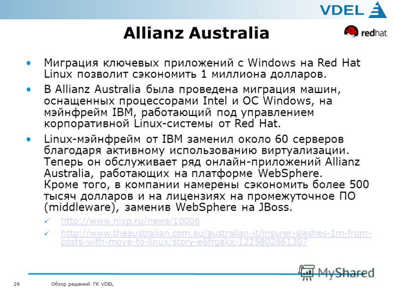 29 Обзор решений ГК VDEL Allianz Australia Миграция ключевых приложений с Windows на Red Hat Linux позволит сэкономить 1 миллиона долларов. В Allianz Australia была проведена миграция машин, оснащенных процессорами Intel и ОС Windows, на мэйнфрейм IB