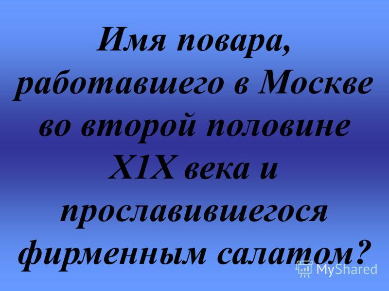 Имя повара, работавшего в Москве во второй половине Х1Х века и прославившегося фирменным салатом?