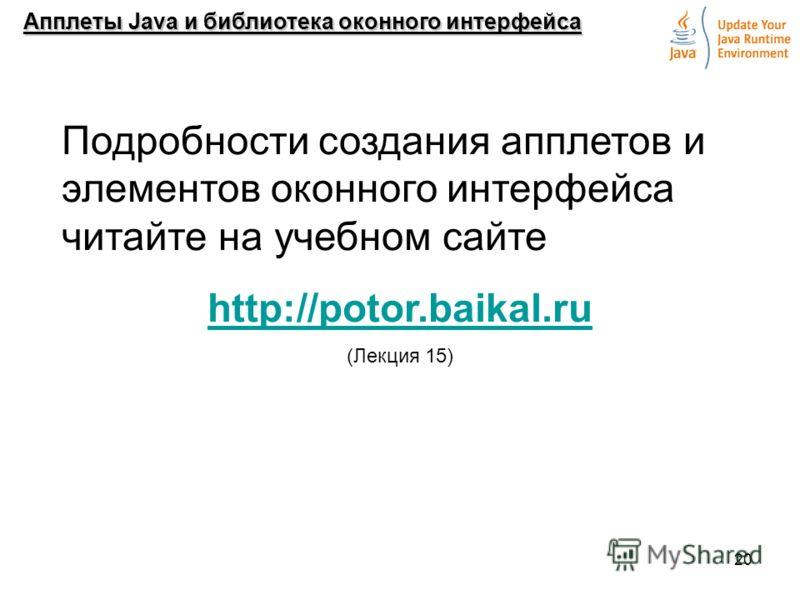 20 Апплеты Java и библиотека оконного интерфейса Подробности создания апплетов и элементов оконного интерфейса читайте на учебном сайте http://potor.baikal.ru (Лекция 15)