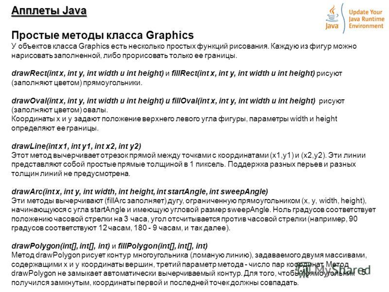 5 Апплеты Java Простые методы класса Graphics У объектов класса Graphics есть несколько простых функций рисования. Каждую из фигур можно нарисовать заполненной, либо прорисовать только ее границы. drawRect(int x, int y, int width и int height) и fill