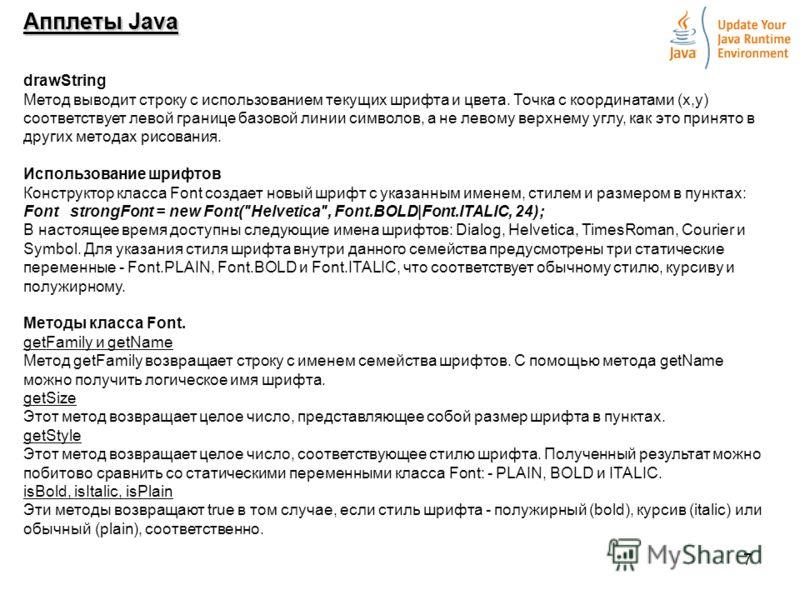 7 Апплеты Java drawString Метод выводит строку с использованием текущих шрифта и цвета. Точка с координатами (х,у) соответствует левой границе базовой линии символов, а не левому верхнему углу, как это принято в других методах рисования. Использовани