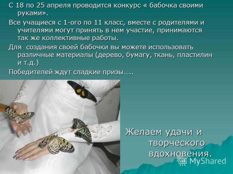 С 18 по 25 апреля проводится конкурс « бабочка своими руками». Все учащиеся с 1-ого по 11 класс, вместе с родителями и учителями могут принять в нем участие, принимаются так же коллективные работы. Для создания своей бабочки вы можете использовать ра